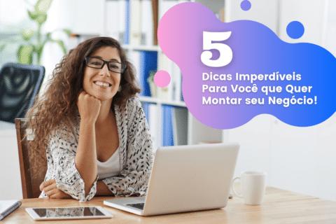 5 Dicas Imperdíveis para Você que Quer Montar seu Negócio!