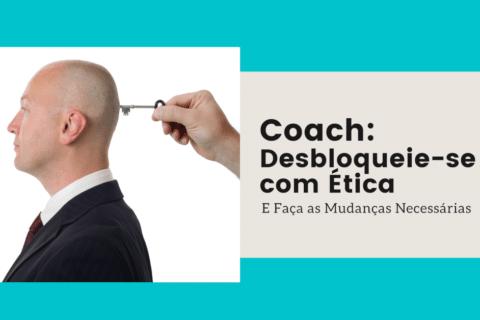 Coach: Desbloqueie-se com Ética e Faça as Mudanças Necessárias