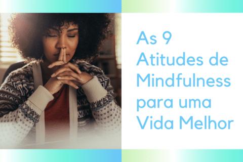 As 9 Atitudes de Mindfulness para uma Vida Melhor